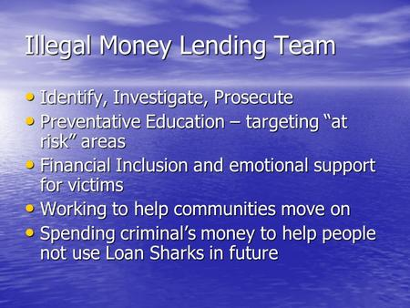 "Illegal Money Lending Team Identify, Investigate, Prosecute Identify, Investigate, Prosecute Preventative Education – targeting ""at risk"" areas Preventative."
