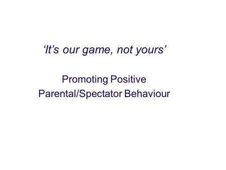 'It's our game, not yours' Promoting Positive Parental/Spectator Behaviour.
