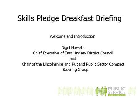 Skills Pledge Breakfast Briefing Welcome and Introduction Nigel Howells Chief Executive of East Lindsey District Council and Chair of the Lincolnshire.