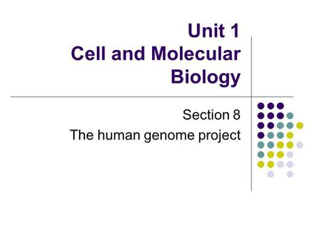 Unit 1 Cell and Molecular Biology Section 8 The human genome project.