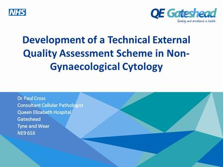 Development of a Technical External Quality Assessment Scheme in Non- Gynaecological Cytology Dr Paul Cross Consultant Cellular Pathologist Queen Elizabeth.