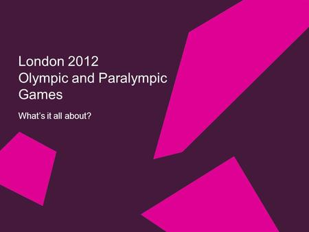 London 2012 <strong>Olympic</strong> and Paralympic Games What's it all about?