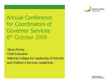 Annual Conference for Coordinators of Governor Services 8 th October 2009 Steve Munby Chief Executive National College for Leadership of Schools and Children's.