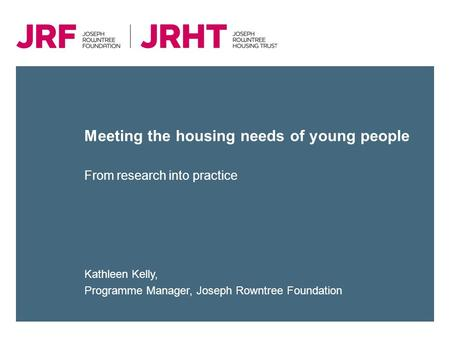 Meeting the housing needs of young people Kathleen Kelly, Programme Manager, Joseph Rowntree Foundation From research into practice.