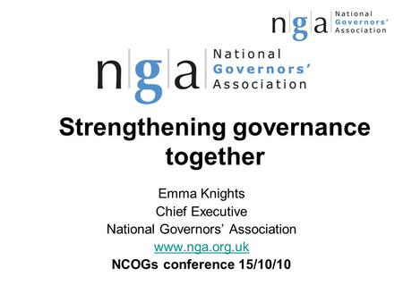 Strengthening governance together Emma Knights Chief Executive National Governors' Association www.nga.org.uk NCOGs conference 15/10/10.