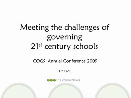 COGS Annual Conference 2009 Liz Cross Meeting the challenges of governing 21 st century schools.