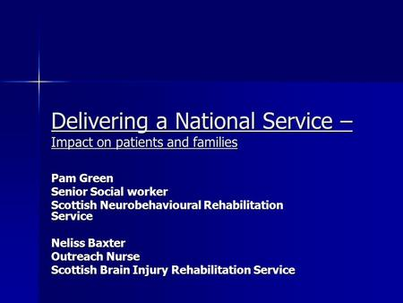 Delivering a National Service – Impact on patients and families Pam Green Senior Social worker Scottish Neurobehavioural Rehabilitation Service Neliss.