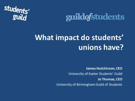 What impact do students' unions have? James Hutchinson, CEO University of Exeter Students' Guild Jo Thomas, CEO University of Birmingham Guild of Students.