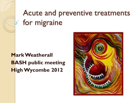 Acute and preventive treatments for migraine Mark Weatherall BASH public meeting High Wycombe 2012.