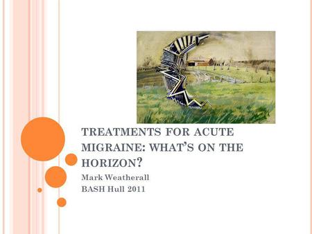 TREATMENTS FOR ACUTE MIGRAINE : WHAT ' S ON THE HORIZON ? Mark Weatherall BASH Hull 2011.