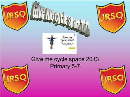Give me cycle space 2013 Primary 5-7. Give me cycle space 2013 is for P5-7 pupils will be given a chart to monitor their travel to and from school. This.