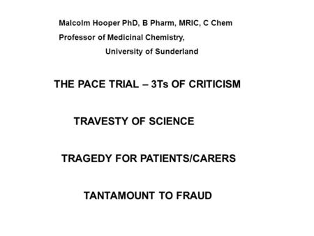 THE PACE TRIAL – 3Ts OF CRITICISM TRAVESTY OF SCIENCE TRAGEDY FOR PATIENTS/CARERS TANTAMOUNT TO FRAUD Malcolm Hooper PhD, B Pharm, MRIC, C Chem Professor.
