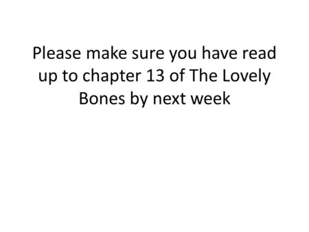 Please make sure you have read up to chapter 13 of The Lovely Bones by next week.
