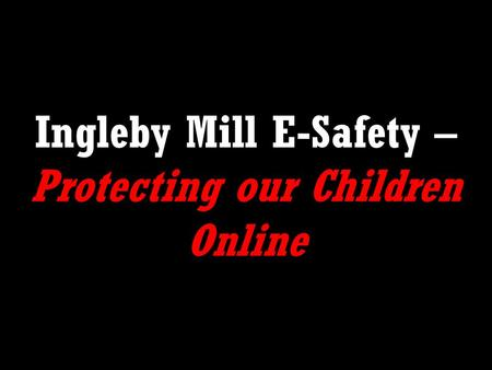 Ingleby Mill E-Safety – Protecting our Children Online.