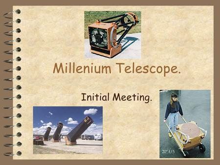 Millenium Telescope. Initial Meeting.. Format Part 1 - Planning Part 2 - Sample Designs Part 3 - Discussion/what happens next.
