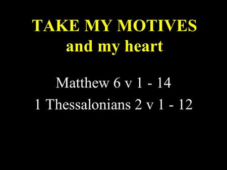 TAKE MY MOTIVES and my heart Matthew 6 v 1 - 14 1 Thessalonians 2 v 1 - 12.