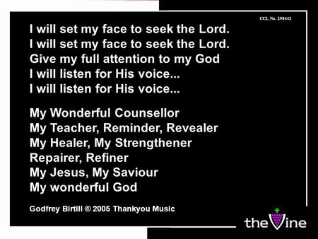 I will set my face to seek the Lord. Give my full attention to my God I will listen for His voice... My Wonderful Counsellor My Teacher, Reminder, Revealer.