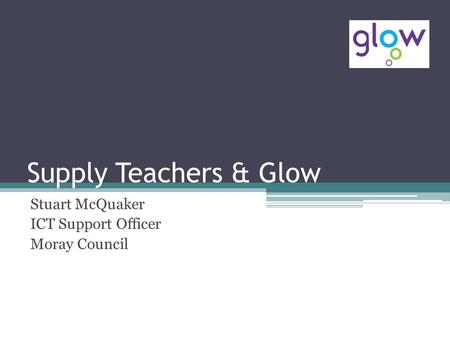 Supply Teachers & Glow Stuart McQuaker ICT Support Officer Moray Council.