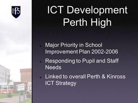 Major Priority in School Improvement Plan 2002-2006 Responding to Pupil and Staff Needs Linked to overall Perth & Kinross ICT Strategy ICT Development.