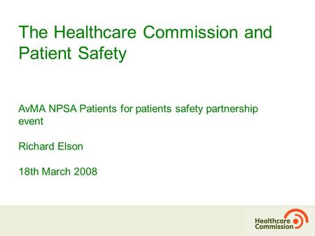 The Healthcare Commission and Patient Safety AvMA NPSA Patients for patients safety partnership event Richard Elson 18th March 2008.