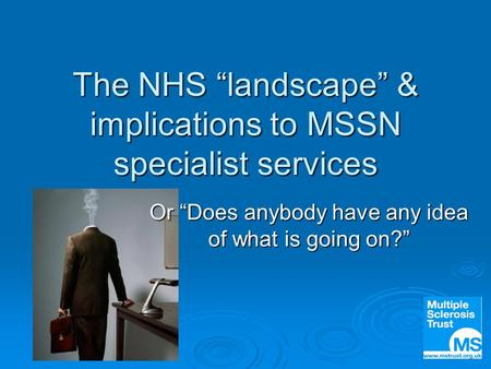 "The NHS ""landscape"" & implications to MSSN specialist services Or ""Does anybody have any idea of what is going on?"""