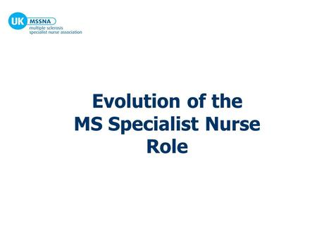 Evolution of the MS Specialist Nurse Role. Life up to 1997 for UK MS Specialist Nurses 12-15 MS nurses in post Each nurse covered an overwhelming geographical.
