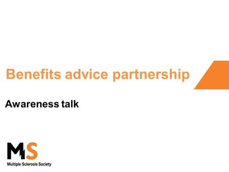 Benefits advice partnership Awareness talk. About this talk What it does Introduce your local MS Society branch Why we have set up our partnership Symptoms.