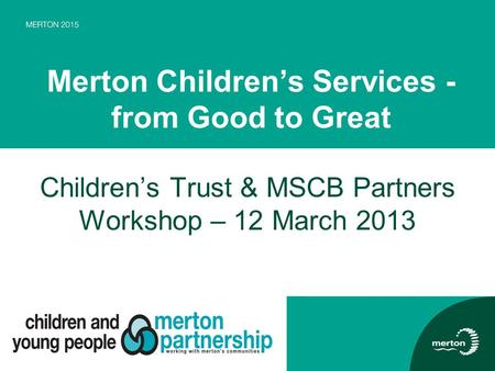 Merton Children's Services - from Good to Great Children's Trust & MSCB Partners Workshop – 12 March 2013.