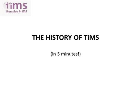 THE HISTORY OF TiMS (in 5 minutes!). Happy 8 th Birthday ! 2003 – initiated at MS Trust Conference, Harrogate, by Jenny Thain & Michelle Ennis To put.