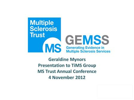Geraldine Mynors Presentation to TiMS Group MS Trust Annual Conference 4 November 2012.