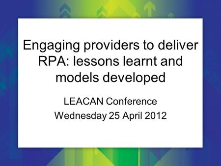 Engaging providers to deliver RPA: lessons learnt and models developed LEACAN Conference Wednesday 25 April 2012.