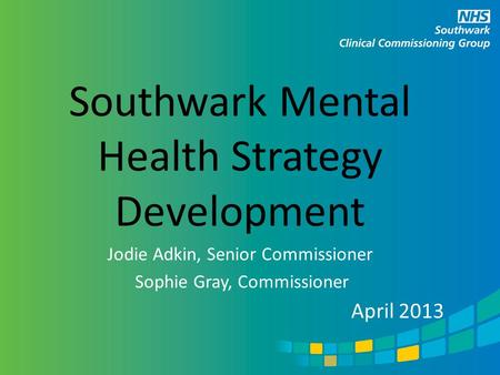 Southwark Mental Health Strategy Development Jodie Adkin, Senior Commissioner Sophie Gray, Commissioner April 2013.