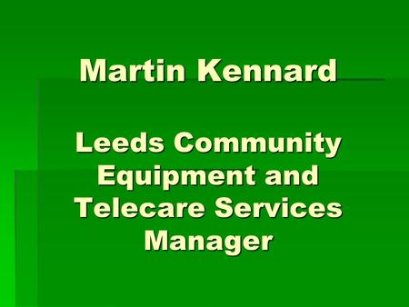Martin Kennard Leeds Community Equipment and Telecare Services Manager.
