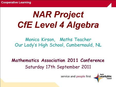 Cooperative Learning NAR Project CfE Level 4 Algebra Mathematics Association 2011 Conference Saturday 17th September 2011 Monica Kirson, Maths Teacher.