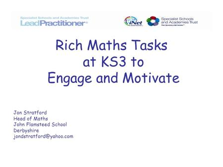 Rich Maths Tasks at KS3 to Engage and Motivate Jon Stratford Head of Maths John Flamsteed School Derbyshire