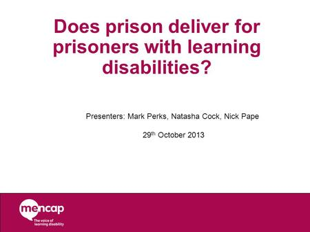 Does prison deliver for prisoners with learning disabilities? Presenters: Mark Perks, Natasha Cock, Nick Pape 29 th October 2013.