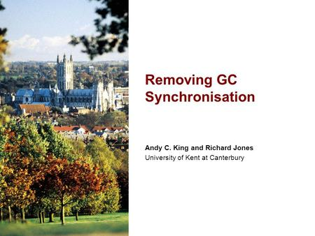 Andy C. King and Richard Jones University of Kent at Canterbury Removing GC Synchronisation.