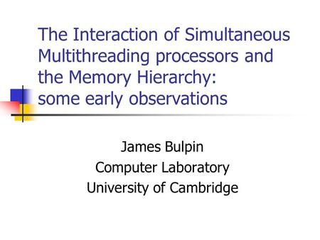 The Interaction of Simultaneous Multithreading processors and the Memory Hierarchy: some early observations James Bulpin Computer Laboratory University.