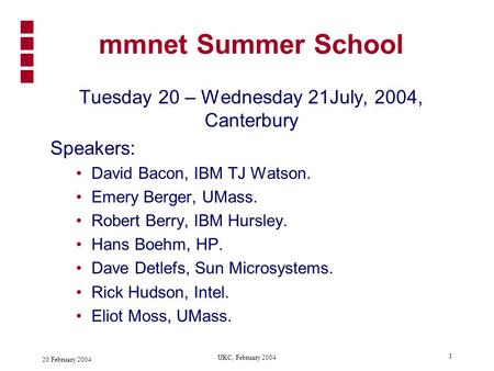 20 February 2004 UKC, February 2004 1 mmnet Summer School Tuesday 20 – Wednesday 21July, 2004, Canterbury Speakers: David Bacon, IBM TJ Watson. Emery.