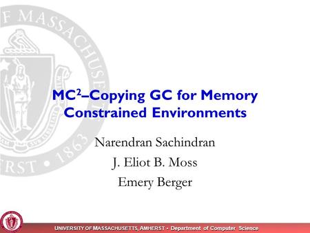 U NIVERSITY OF M ASSACHUSETTS, A MHERST Department of Computer Science 1 MC 2 –Copying GC for Memory Constrained Environments Narendran Sachindran J. Eliot.