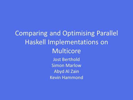 Comparing and Optimising Parallel Haskell Implementations on Multicore Jost Berthold Simon Marlow Abyd Al Zain Kevin Hammond.