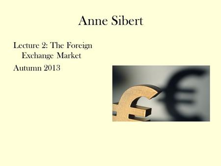 Anne Sibert Lecture 2: The Foreign Exchange Market Autumn 2013.