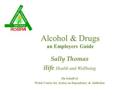 Alcohol & Drugs an Employers Guide Sally Thomas ïlife Health and Wellbeing On behalf of Welsh Centre for Action on Dependency & Addiction.