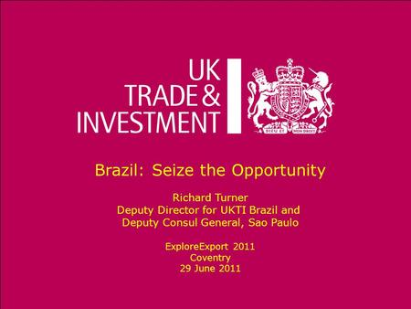 Brazil: Seize the Opportunity Richard Turner Deputy Director for UKTI Brazil and Deputy Consul General, Sao Paulo ExploreExport 2011 Coventry 29 June 2011.
