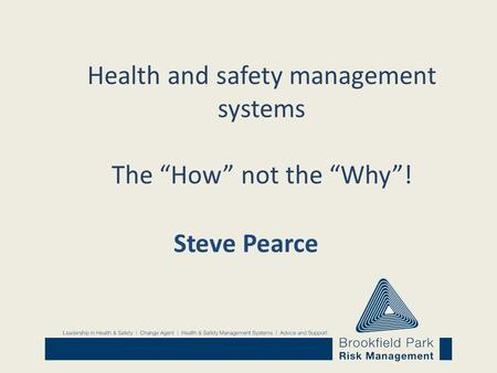 "Health and safety management systems The ""How"" not the ""Why""! Steve Pearce."