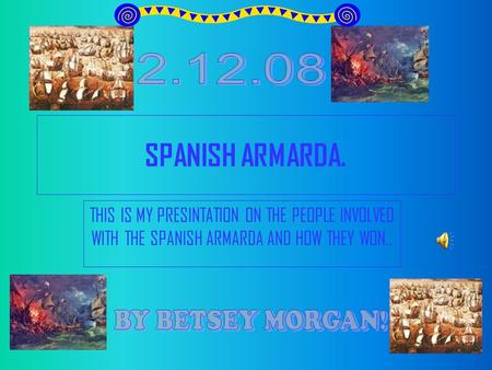 SPANISH ARMARDA. THIS IS MY PRESINTATION ON THE PEOPLE INVOLVED WITH THE SPANISH ARMARDA AND HOW THEY WON..