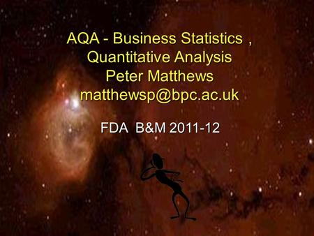 1 Slide AQA - Business Statistics, Quantitative Analysis Peter Matthews FDA B&M 2011-12.