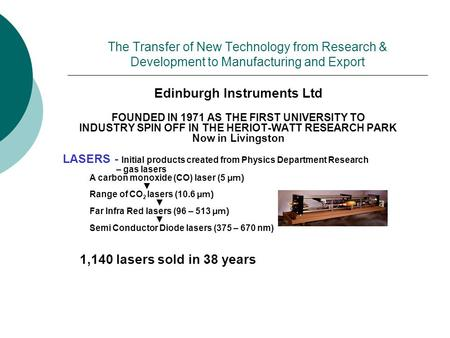 The Transfer of New Technology from Research & Development to Manufacturing and Export Edinburgh Instruments Ltd FOUNDED IN 1971 AS THE FIRST UNIVERSITY.