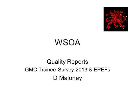 WSOA Quality Reports GMC Trainee Survey 2013 & EPEFs D Maloney.