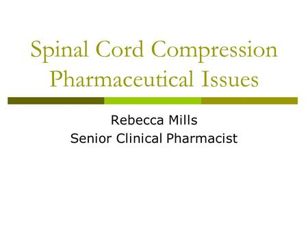 Spinal Cord Compression Pharmaceutical Issues Rebecca Mills Senior Clinical Pharmacist.